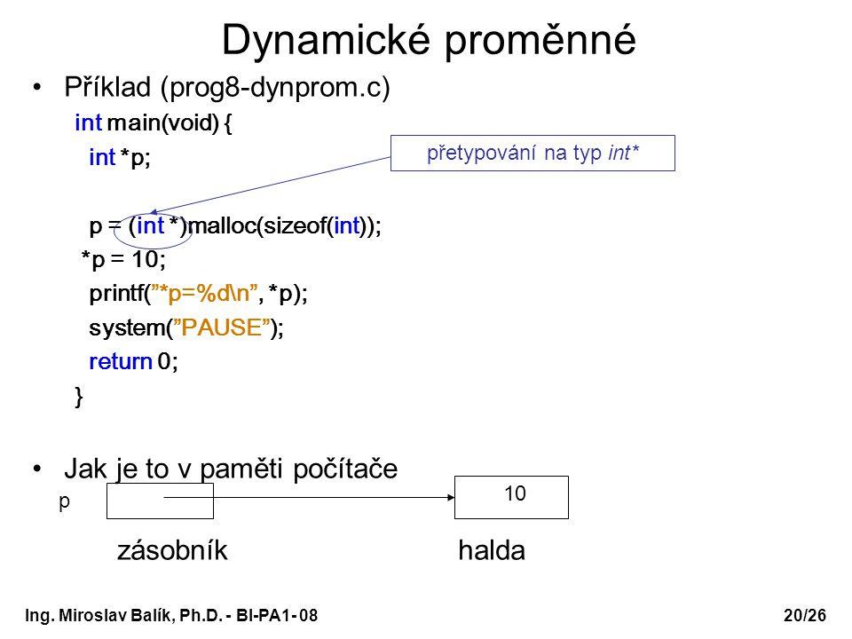 Ing. Miroslav Balík, Ph.D. - BI-PA1- 08 Dynamické proměnné Příklad (prog8-dynprom.c) int main(void) { int *p; p = (int *)malloc(sizeof(int)); *p = 10;