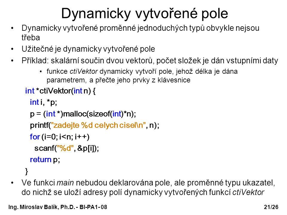 Ing. Miroslav Balík, Ph.D. - BI-PA1- 08 Dynamicky vytvořené pole Dynamicky vytvořené proměnné jednoduchých typů obvykle nejsou třeba Užitečné je dynam