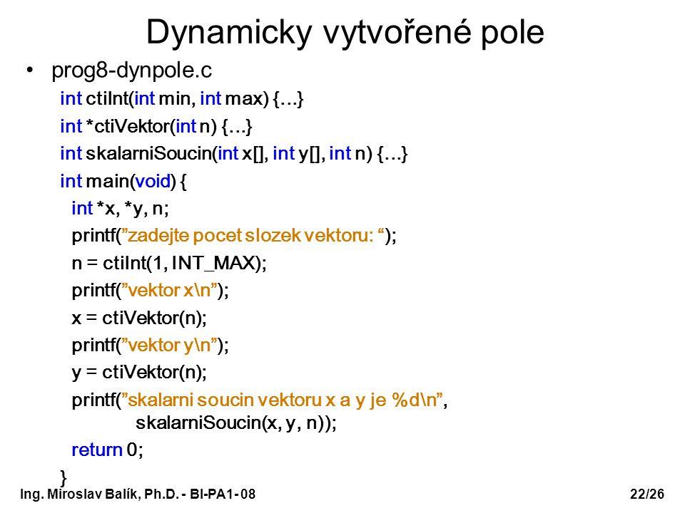 Ing. Miroslav Balík, Ph.D. - BI-PA1- 08 Dynamicky vytvořené pole prog8-dynpole.c int ctiInt(int min, int max) {...} int *ctiVektor(int n) {...} int sk