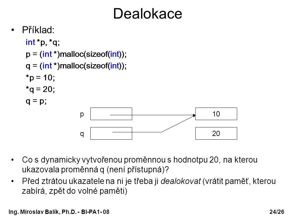 Ing. Miroslav Balík, Ph.D. - BI-PA1- 08 Dealokace Příklad: int *p, *q; p = (int *)malloc(sizeof(int)); q = (int *)malloc(sizeof(int)); *p = 10; *q = 2