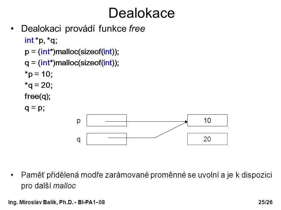 Ing. Miroslav Balík, Ph.D. - BI-PA1- 08 Dealokace Dealokaci provádí funkce free int *p, *q; p = (int*)malloc(sizeof(int)); q = (int*)malloc(sizeof(int