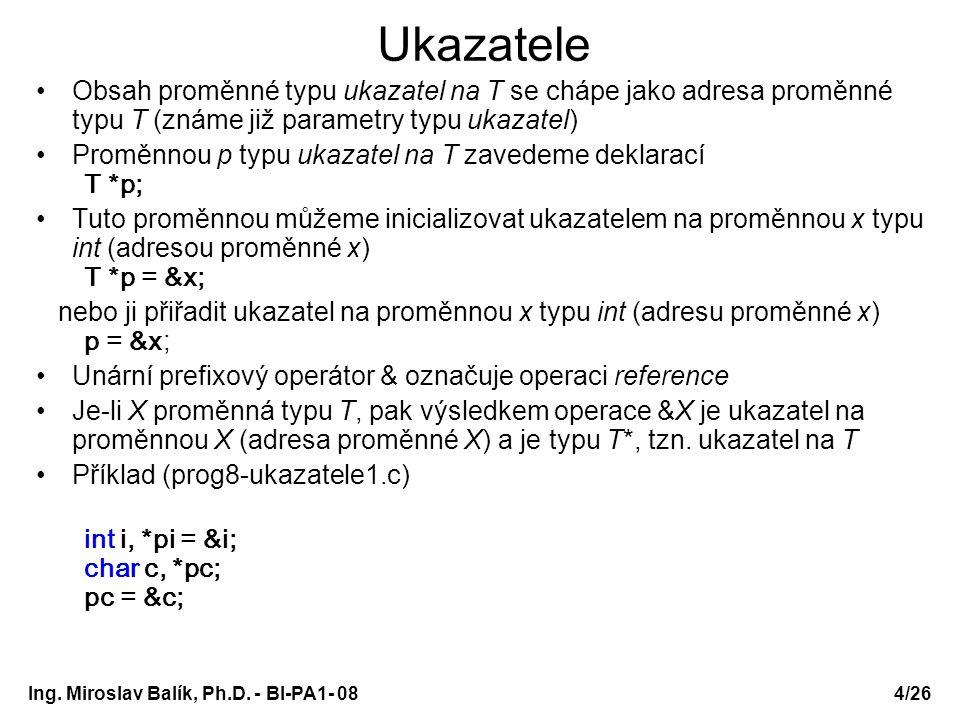 Ing. Miroslav Balík, Ph.D. - BI-PA1- 08 Ukazatele Obsah proměnné typu ukazatel na T se chápe jako adresa proměnné typu T (známe již parametry typu uka