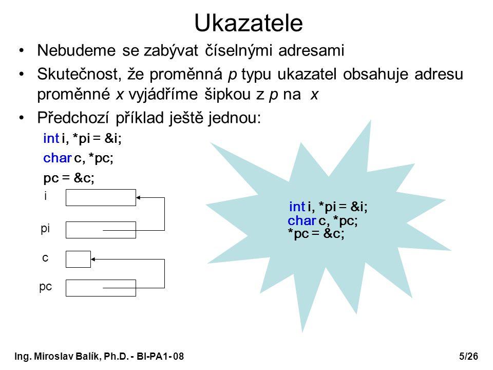 Ing. Miroslav Balík, Ph.D. - BI-PA1- 08 Ukazatele Nebudeme se zabývat číselnými adresami Skutečnost, že proměnná p typu ukazatel obsahuje adresu promě
