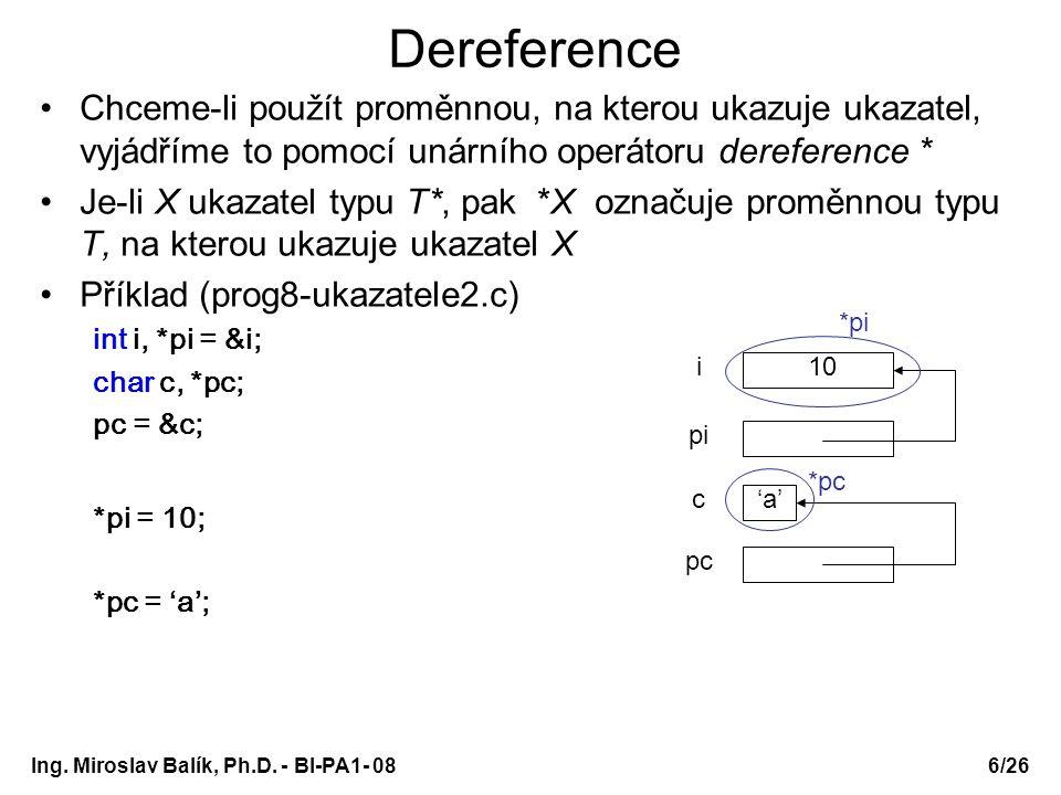 Ing. Miroslav Balík, Ph.D. - BI-PA1- 08 Dereference Chceme-li použít proměnnou, na kterou ukazuje ukazatel, vyjádříme to pomocí unárního operátoru der