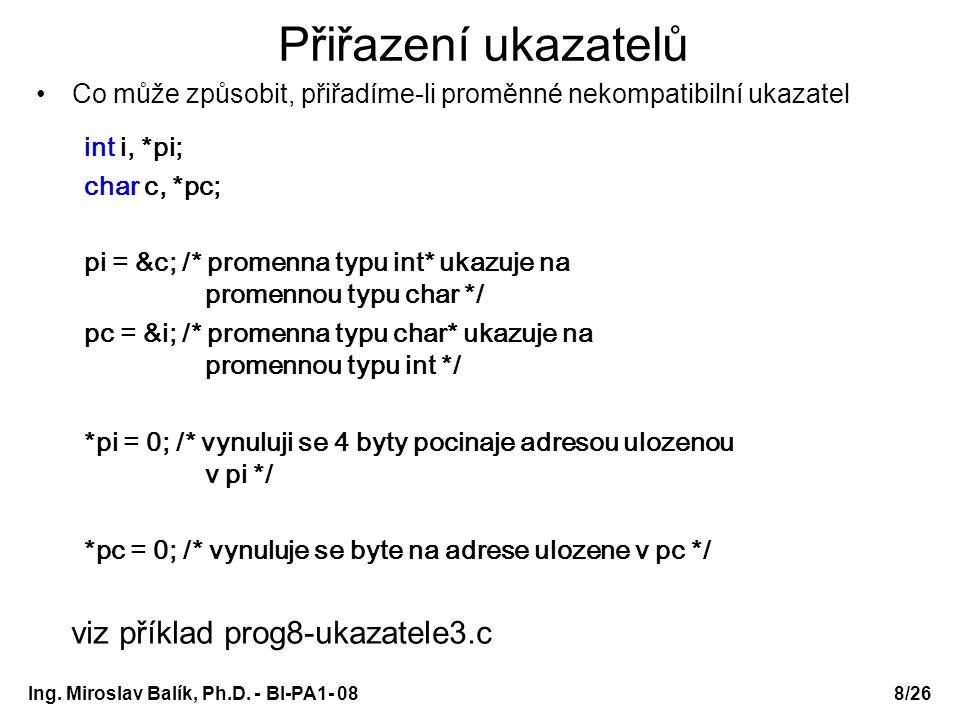 Ing. Miroslav Balík, Ph.D. - BI-PA1- 08 Přiřazení ukazatelů Co může způsobit, přiřadíme-li proměnné nekompatibilní ukazatel int i, *pi; char c, *pc; p