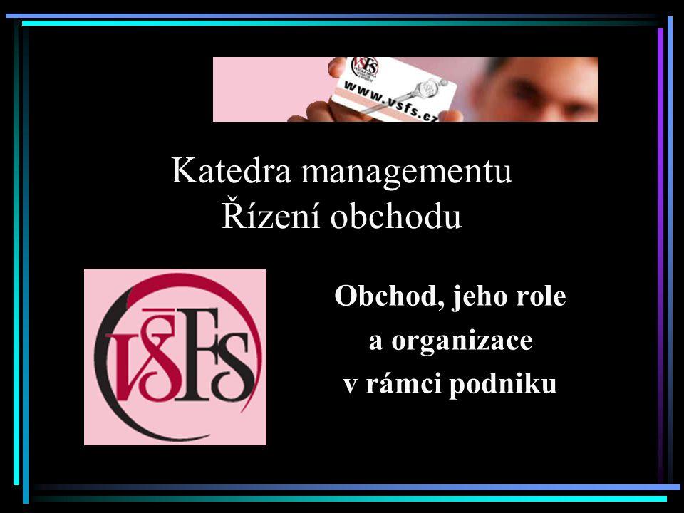 Katedra managementu Řízení obchodu Obchod, jeho role a organizace v rámci podniku