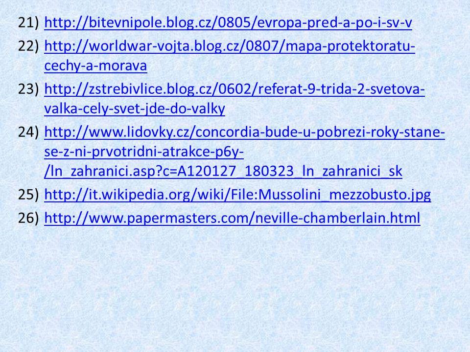 21)http://bitevnipole.blog.cz/0805/evropa-pred-a-po-i-sv-vhttp://bitevnipole.blog.cz/0805/evropa-pred-a-po-i-sv-v 22)http://worldwar-vojta.blog.cz/0807/mapa-protektoratu- cechy-a-moravahttp://worldwar-vojta.blog.cz/0807/mapa-protektoratu- cechy-a-morava 23)http://zstrebivlice.blog.cz/0602/referat-9-trida-2-svetova- valka-cely-svet-jde-do-valkyhttp://zstrebivlice.blog.cz/0602/referat-9-trida-2-svetova- valka-cely-svet-jde-do-valky 24)http://www.lidovky.cz/concordia-bude-u-pobrezi-roky-stane- se-z-ni-prvotridni-atrakce-p6y- /ln_zahranici.asp?c=A120127_180323_ln_zahranici_skhttp://www.lidovky.cz/concordia-bude-u-pobrezi-roky-stane- se-z-ni-prvotridni-atrakce-p6y- /ln_zahranici.asp?c=A120127_180323_ln_zahranici_sk 25)http://it.wikipedia.org/wiki/File:Mussolini_mezzobusto.jpghttp://it.wikipedia.org/wiki/File:Mussolini_mezzobusto.jpg 26)http://www.papermasters.com/neville-chamberlain.htmlhttp://www.papermasters.com/neville-chamberlain.html