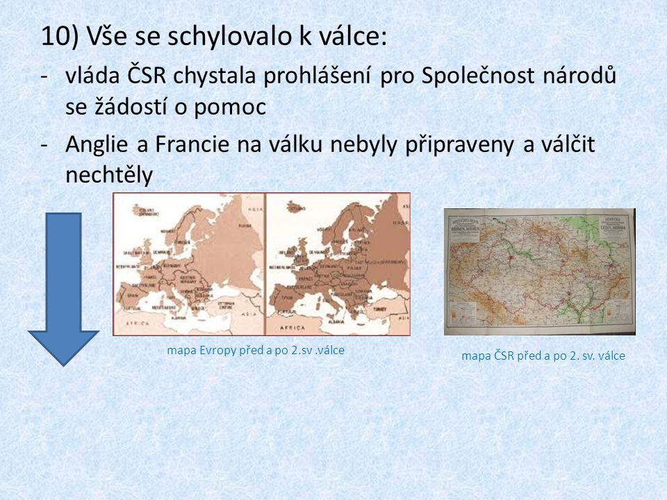 10) Vše se schylovalo k válce: -vláda ČSR chystala prohlášení pro Společnost národů se žádostí o pomoc -Anglie a Francie na válku nebyly připraveny a válčit nechtěly mapa Evropy před a po 2.sv.válce mapa ČSR před a po 2.