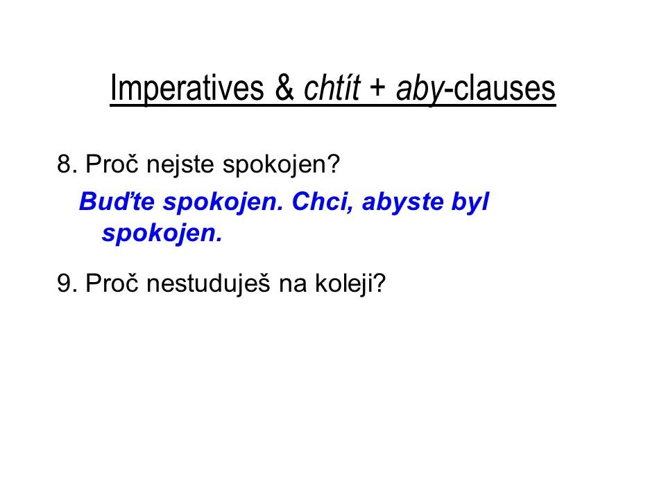 Imperatives & chtít + aby -clauses 8. Proč nejste spokojen? Buďte spokojen. Chci, abyste byl spokojen. 9. Proč nestuduješ na koleji?