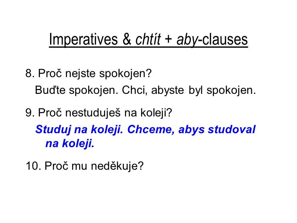 Imperatives & chtít + aby -clauses 8. Proč nejste spokojen? Buďte spokojen. Chci, abyste byl spokojen. 9. Proč nestuduješ na koleji? Studuj na koleji.