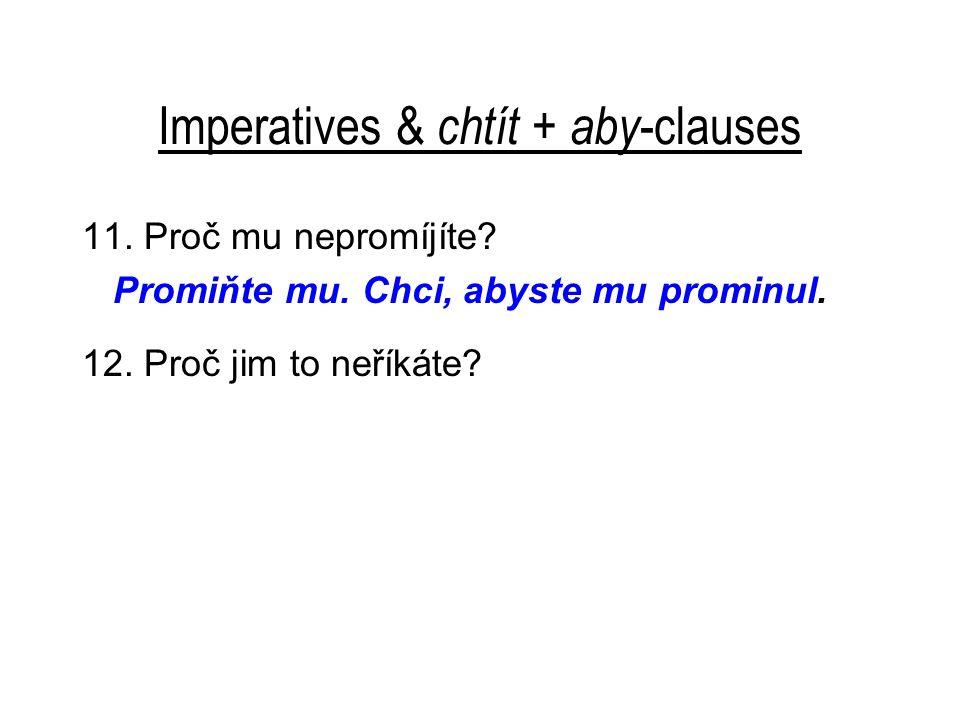 Imperatives & chtít + aby -clauses 11. Proč mu nepromíjíte? Promiňte mu. Chci, abyste mu prominul. 12. Proč jim to neříkáte?