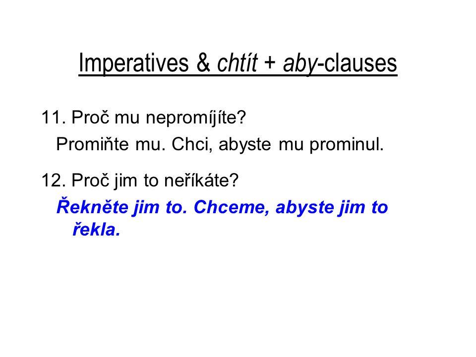 Imperatives & chtít + aby -clauses 11. Proč mu nepromíjíte? Promiňte mu. Chci, abyste mu prominul. 12. Proč jim to neříkáte? Řekněte jim to. Chceme, a