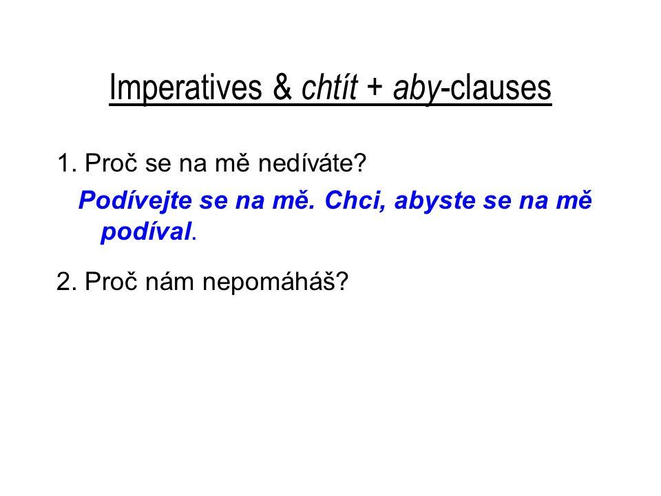 Imperatives & chtít + aby -clauses 1. Proč se na mě nedíváte? Podívejte se na mě. Chci, abyste se na mě podíval. 2. Proč nám nepomáháš?