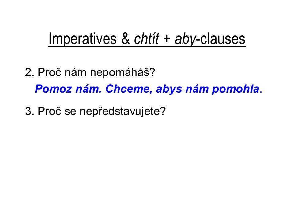 Imperatives & chtít + aby -clauses 2. Proč nám nepomáháš? Pomoz nám. Chceme, abys nám pomohla. 3. Proč se nepředstavujete?