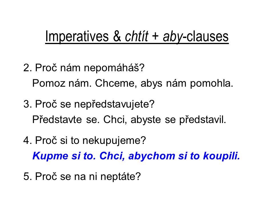 Imperatives & chtít + aby -clauses 2. Proč nám nepomáháš? Pomoz nám. Chceme, abys nám pomohla. 3. Proč se nepředstavujete? Představte se. Chci, abyste