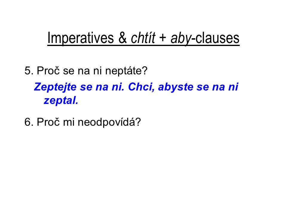 Imperatives & chtít + aby -clauses 5. Proč se na ni neptáte? Zeptejte se na ni. Chci, abyste se na ni zeptal. 6. Proč mi neodpovídá?