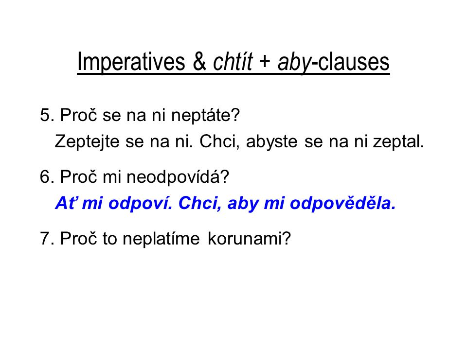 Imperatives & chtít + aby -clauses 5. Proč se na ni neptáte? Zeptejte se na ni. Chci, abyste se na ni zeptal. 6. Proč mi neodpovídá? Ať mi odpoví. Chc