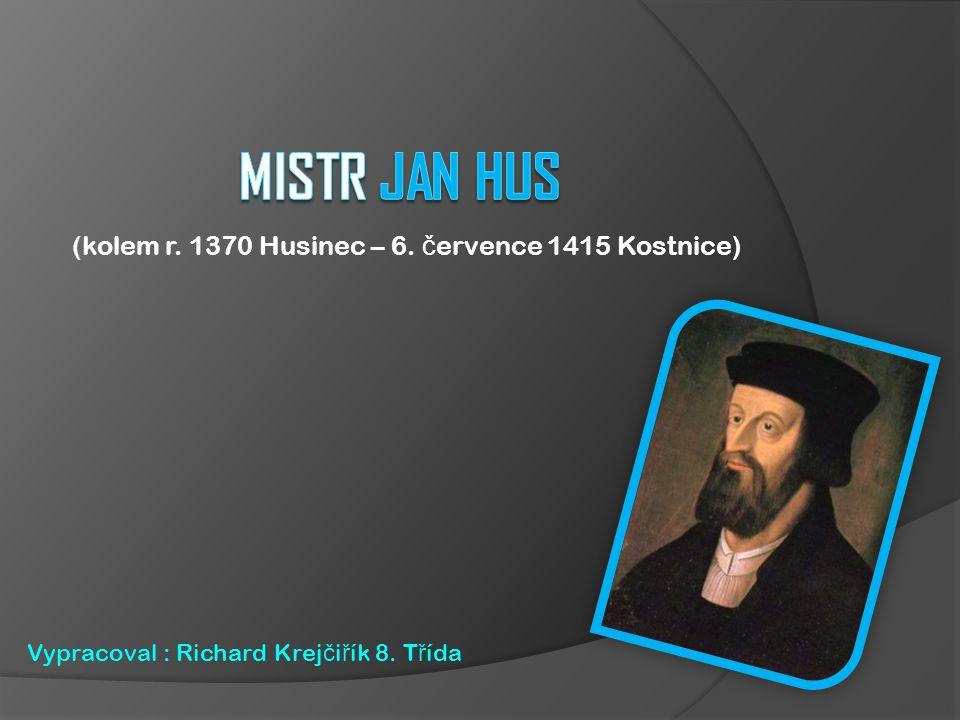 (kolem r. 1370 Husinec – 6. č ervence 1415 Kostnice) Vypracoval : Richard Krej č i ř ík 8. T ř ída