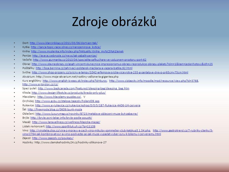 Zdroje obrázků Dort: http://www.klarcinblog.cz/2011/03/06/dort-jen-tak/http://www.klarcinblog.cz/2011/03/06/dort-jen-tak/ Kytka: http://janca-topic.rajce.idnes.cz/narozeninova_kytice/http://janca-topic.rajce.idnes.cz/narozeninova_kytice/ Kniha: http://www.myslenka.info/index.php Aktuality:Kniha_my%C5%A1lenekhttp://www.myslenka.info/index.php Aktuality:Kniha_my%C5%A1lenek Peníze: http://aveva.webnode.cz/news/jak-zabalit-penize/http://aveva.webnode.cz/news/jak-zabalit-penize/ Večeře: http://www.gurmanka.cz/2010/04/specialita-sefkuchare-ve-vzdusnem-prostoru-port-62http://www.gurmanka.cz/2010/04/specialita-sefkuchare-ve-vzdusnem-prostoru-port-62 Obraz: http://www.slavneobrazy.cz/gogh-vincent-slunecnice-impresionismus-obrazy-reprodukce-obrazu-plakaty idm=1&kam=jedenhotovy&idh=25http://www.slavneobrazy.cz/gogh-vincent-slunecnice-impresionismus-obrazy-reprodukce-obrazu-plakaty idm=1&kam=jedenhotovy&idh=25 Polštářky: http://bqa.bernina.cz/zahrivaci-polstarek-mackana-a-vazana-batika,62.htmlhttp://bqa.bernina.cz/zahrivaci-polstarek-mackana-a-vazana-batika,62.html Svíčka: http://www.shop-prozeny.cz/svicny-a-lampy/1042-arfemova-svicka-vicevrstva-235-g-santalove-drevo-pr65cmv75cm.htmlhttp://www.shop-prozeny.cz/svicny-a-lampy/1042-arfemova-svicka-vicevrstva-235-g-santalove-drevo-pr65cmv75cm.html Akvárium: http://www.moje-akvarium.net/rostliny-vallisneria-gigantea.php Kurz angličtiny: http://www.english-is-easy.sk/index.php id=kurzy, http://www.cizijazyky.info/moodle/mod/resource/view.php id=3768, http://www.e-london.cz/cz/http://www.english-is-easy.sk/index.php id=kurzyhttp://www.cizijazyky.info/moodle/mod/resource/view.php id=3768 http://www.e-london.cz/cz/ Spací pytel: http://www.baskcanada.com/Featured/sleeping-bag/sleeping_bag.htmhttp://www.baskcanada.com/Featured/sleeping-bag/sleeping_bag.htm Křesla: http://www.design-lifestyle.cz/products/kreslo-only-plus/http://www.design-lifestyle.cz/products/kreslo-only-plus/ Hlavolamy: http://www.hlavolamy-puzzles.cz/, Vhttp://www.hlavo