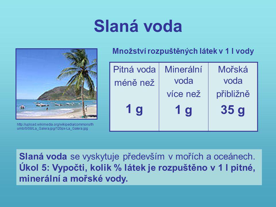 Slaná voda http://upload.wikimedia.org/wikipedia/commons/th umb/0/08/La_Galera.jpg/120px-La_Galera.jpg Pitná voda méně než 1 g Minerální voda více než 1 g Mořská voda přibližně 35 g Množství rozpuštěných látek v 1 l vody Slaná voda se vyskytuje především v mořích a oceánech.