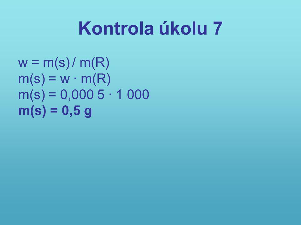 Kontrola úkolu 7 w = m(s) / m(R) m(s) = w · m(R) m(s) = 0,000 5 · 1 000 m(s) = 0,5 g