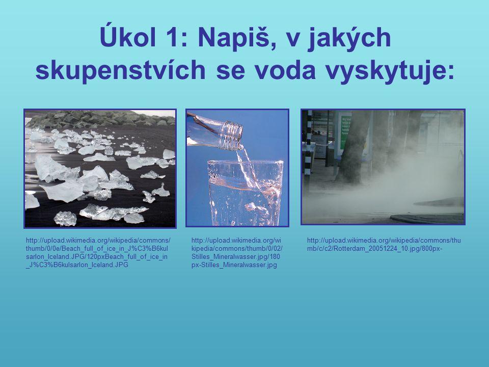 Úkol 1: Napiš, v jakých skupenstvích se voda vyskytuje: http://upload.wikimedia.org/wikipedia/commons/thu mb/c/c2/Rotterdam_20051224_10.jpg/800px- http://upload.wikimedia.org/wikipedia/commons/ thumb/0/0e/Beach_full_of_ice_in_J%C3%B6kul sarlon_Iceland.JPG/120pxBeach_full_of_ice_in _J%C3%B6kulsarlon_Iceland.JPG http://upload.wikimedia.org/wi kipedia/commons/thumb/0/02/ Stilles_Mineralwasser.jpg/180 px-Stilles_Mineralwasser.jpg