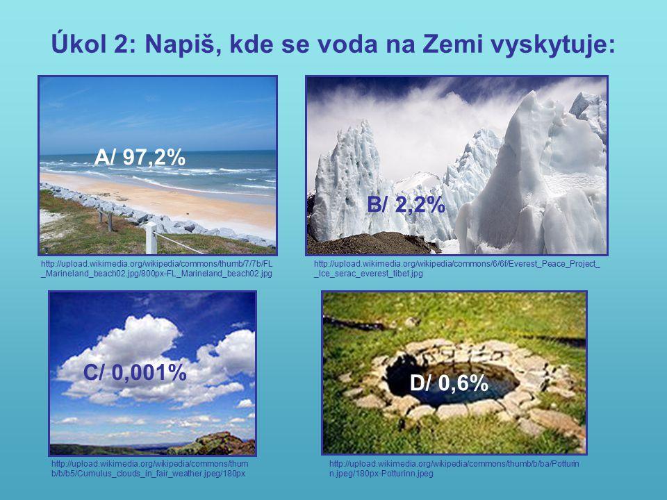 Úkol 2: Napiš, kde se voda na Zemi vyskytuje: http://upload.wikimedia.org/wikipedia/commons/thumb/7/7b/FL _Marineland_beach02.jpg/800px-FL_Marineland_beach02.jpg http://upload.wikimedia.org/wikipedia/commons/6/6f/Everest_Peace_Project_ _Ice_serac_everest_tibet.jpg http://upload.wikimedia.org/wikipedia/commons/thum b/b/b5/Cumulus_clouds_in_fair_weather.jpeg/180px http://upload.wikimedia.org/wikipedia/commons/thumb/b/ba/Potturin n.jpeg/180px-Potturinn.jpeg A/ 97,2% B/ 2,2% C/ 0,001% D/ 0,6%