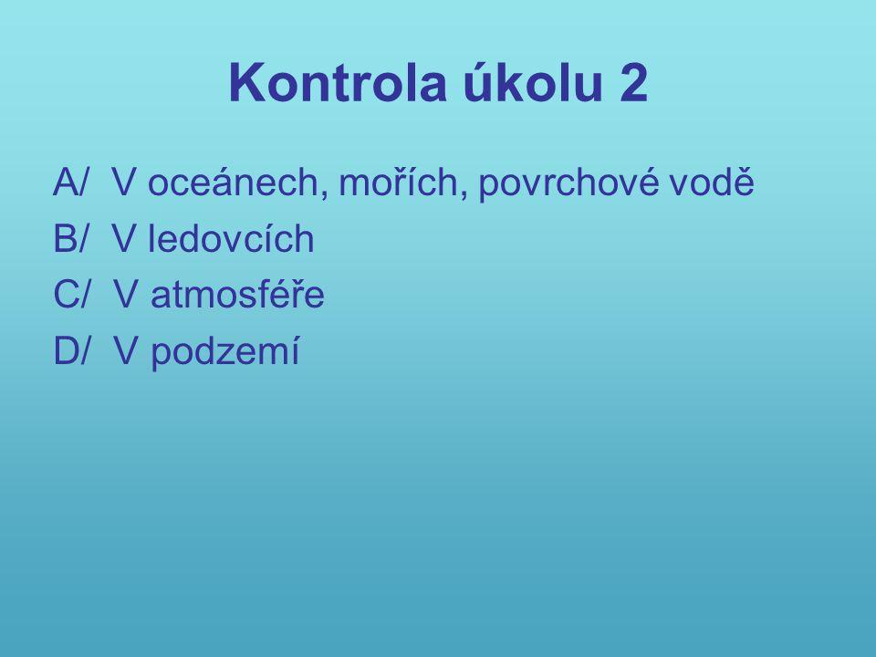 Kontrola úkolu 2 A/ V oceánech, mořích, povrchové vodě B/ V ledovcích C/ V atmosféře D/ V podzemí