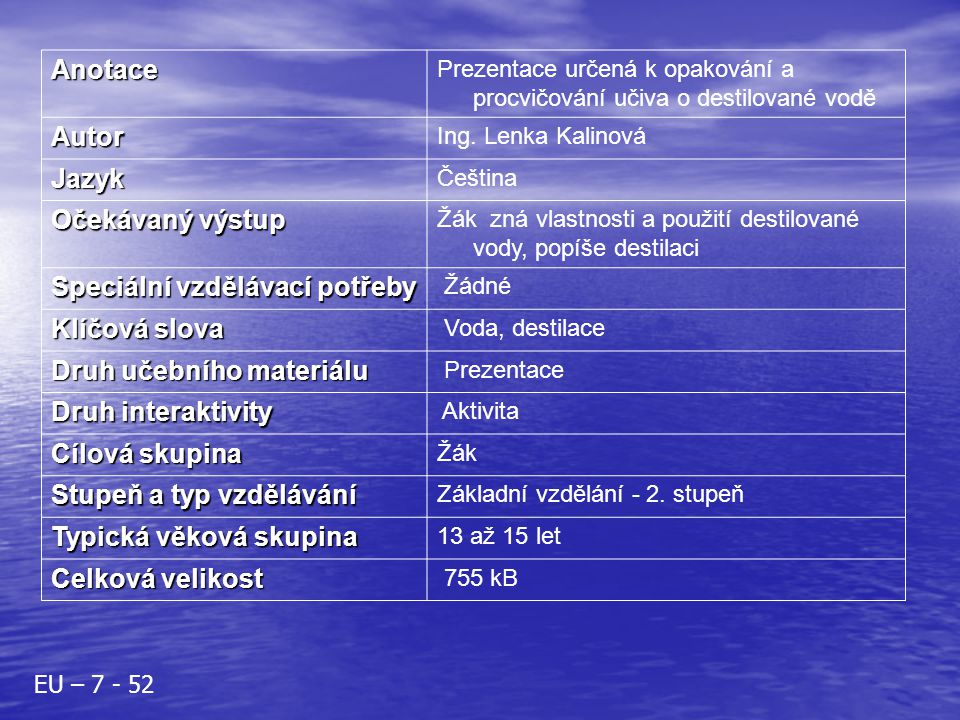 Anotace Prezentace určená k opakování a procvičování učiva o destilované vodě Autor Ing. Lenka Kalinová Jazyk Čeština Očekávaný výstup Žák zná vlastno