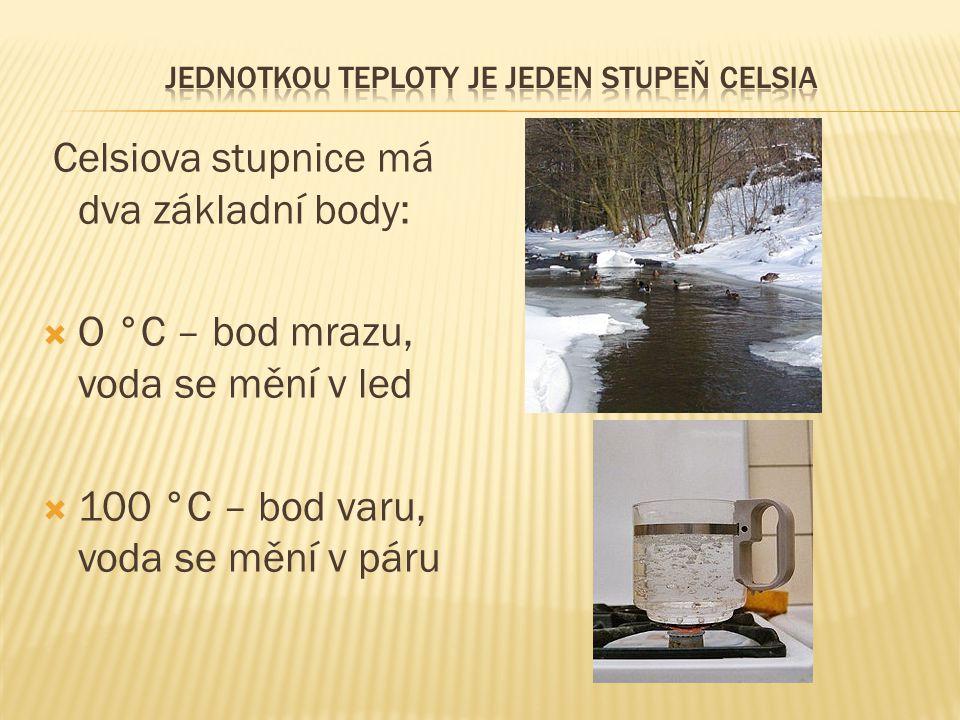 Celsiova stupnice má dva základní body:  O °C – bod mrazu, voda se mění v led  100 °C – bod varu, voda se mění v páru