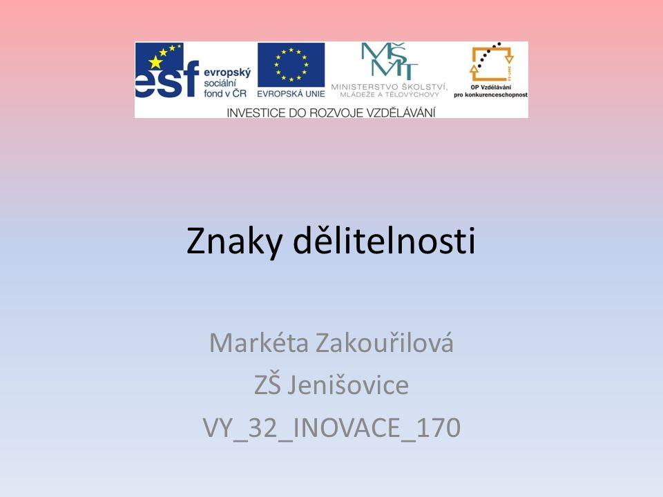 Znaky dělitelnosti Markéta Zakouřilová ZŠ Jenišovice VY_32_INOVACE_170