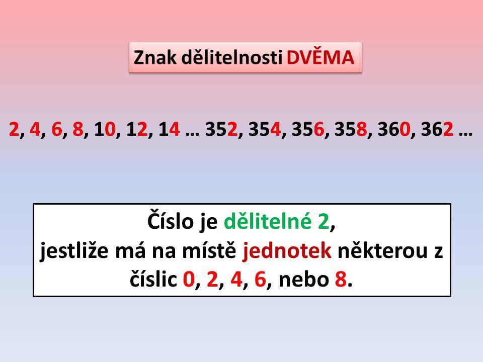 Znak dělitelnosti DVĚMA 2, 4, 6, 8, 10, 12, 14 … 352, 354, 356, 358, 360, 362 … Číslo je dělitelné 2, jestliže má na místě jednotek některou z číslic