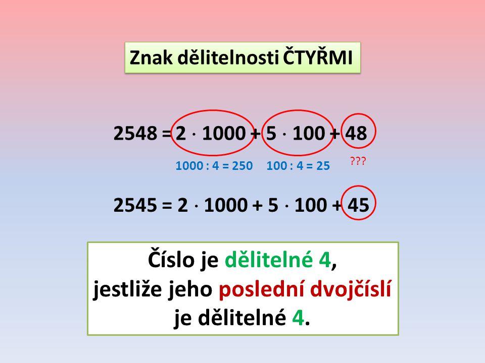Znak dělitelnosti ČTYŘMI 2548 = 1000 : 4 = 250100 : 4 = 25 2545 = 2  1000 + 5  100 + 45 ??? Číslo je dělitelné 4, jestliže jeho poslední dvojčíslí j