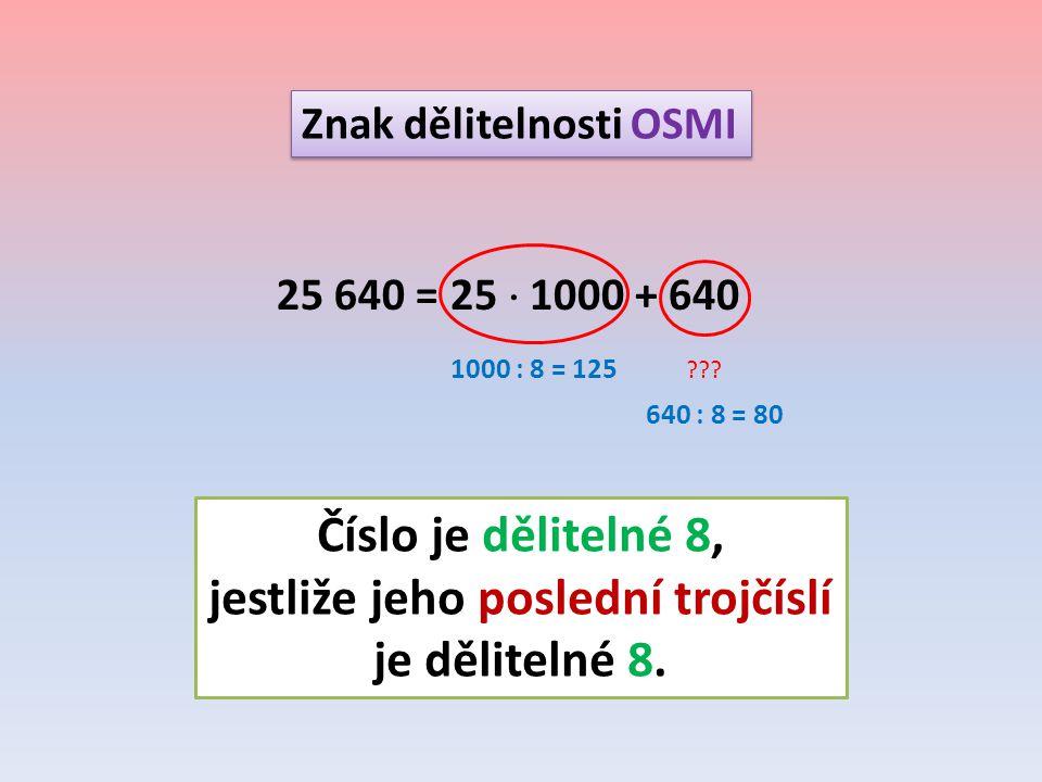 Znak dělitelnosti OSMI 25 640 = 25  1000 + 640 ??? 1000 : 8 = 125 640 : 8 = 80 Číslo je dělitelné 8, jestliže jeho poslední trojčíslí je dělitelné 8.
