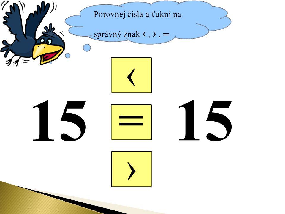 Porovnej čísla a ťukni na správný znak ‹, ›, ═ = ‹ › 15