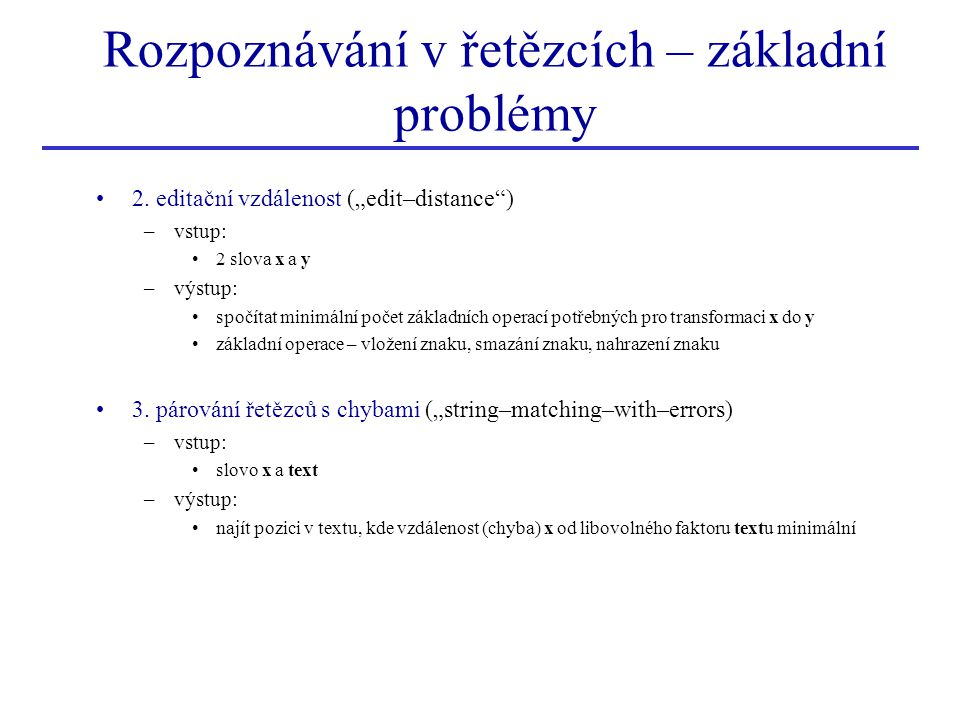Párování řetězců s chybami vstup –vzor x a text výstup –najít posunutí takové, aby editační vzdálenost mezi x a faktorem v textu byla minimální algoritmus je velmi podobný editačnímu algoritmu –hledáme posunutí, pro které je editační vzdálenost od x k faktoru textu minimální min{C(x,y)} kde y je faktor textu –zavedeme matici E počtu chyb (analogické matici C) vyjímka – horní řádek je inicializován E[0,j]=0...