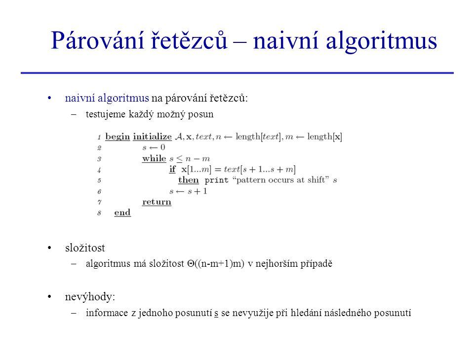 Párování řetězců – Boyer-Moorův algoritmus Boyer – Moorův algoritmus –sofistikovanější algoritmus, který vychází z naivního algoritmu –pro dané posunutí s porovnává znaky v obráceném pořadí (zprava doleva) –následné posunutí nemusí být jen o 1 větší ale o více znaků –zobrazena pozice vzoru x v textu při posunutí s –porovnávání znaků se provádí zprava doleva první dva znaky es souhlasí nejpravější znak v textu, který nesouhlasí, je znak i ....