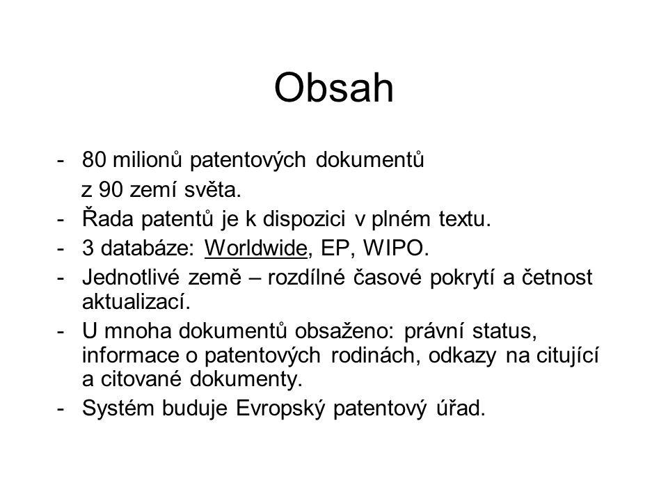 Obsah -80 milionů patentových dokumentů z 90 zemí světa. -Řada patentů je k dispozici v plném textu. -3 databáze: Worldwide, EP, WIPO. -Jednotlivé zem