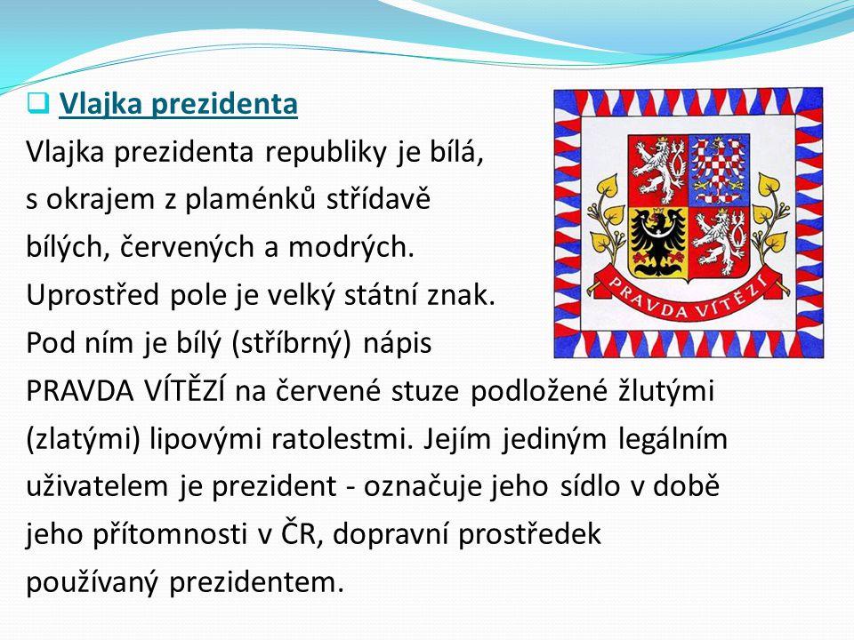  Vlajka prezidenta Vlajka prezidenta republiky je bílá, s okrajem z plaménků střídavě bílých, červených a modrých. Uprostřed pole je velký státní zna