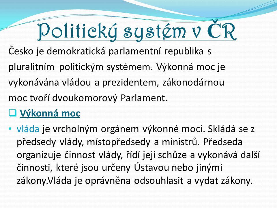 Politický systém v Č R Česko je demokratická parlamentní republika s pluralitním politickým systémem. Výkonná moc je vykonávána vládou a prezidentem,