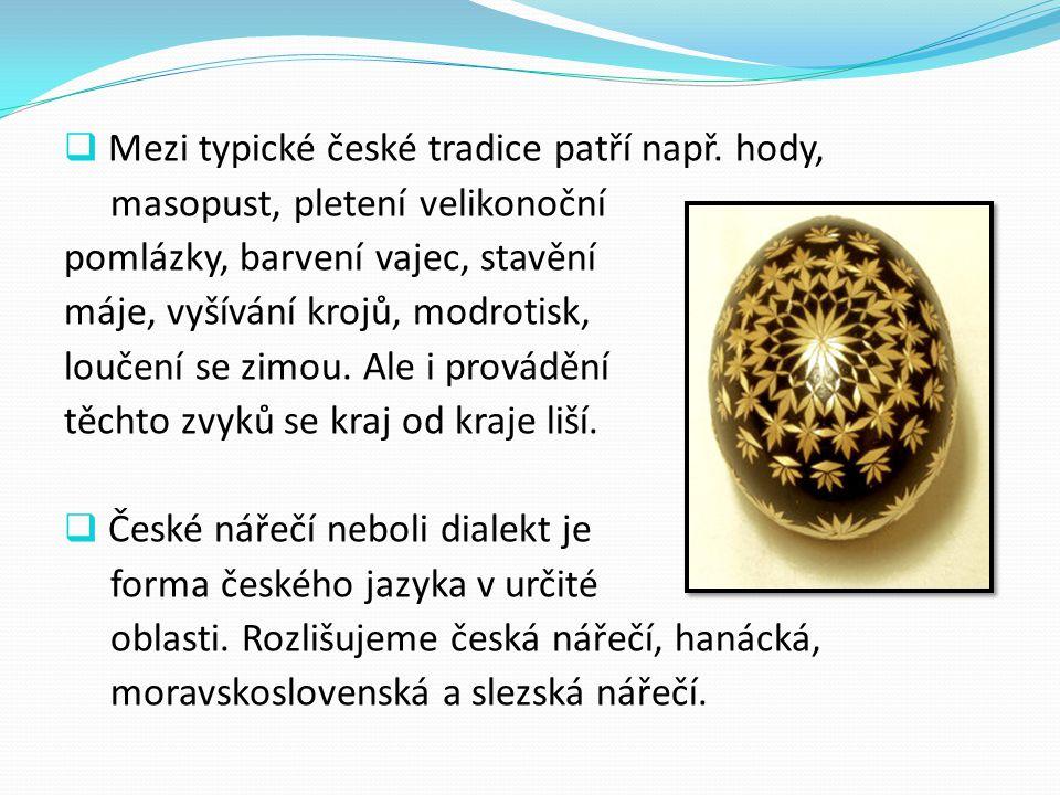  Mezi typické české tradice patří např. hody, masopust, pletení velikonoční pomlázky, barvení vajec, stavění máje, vyšívání krojů, modrotisk, loučení