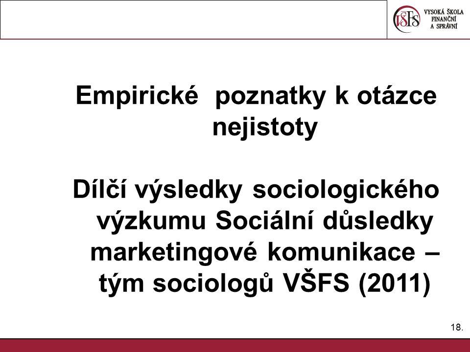 18. Empirické poznatky k otázce nejistoty Dílčí výsledky sociologického výzkumu Sociální důsledky marketingové komunikace – tým sociologů VŠFS (2011)