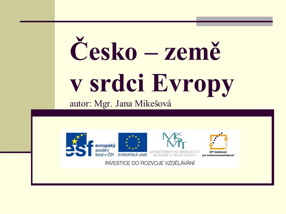 Česko – země v srdci Evropy autor: Mgr. Jana Mikešová