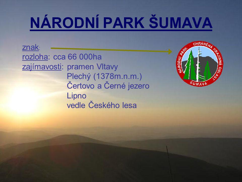 NÁRODNÍ PARK ŠUMAVA znak : rozloha: cca 66 000ha zajímavosti: pramen Vltavy Plechý (1378m.n.m.) Čertovo a Černé jezero Lipno vedle Českého lesa