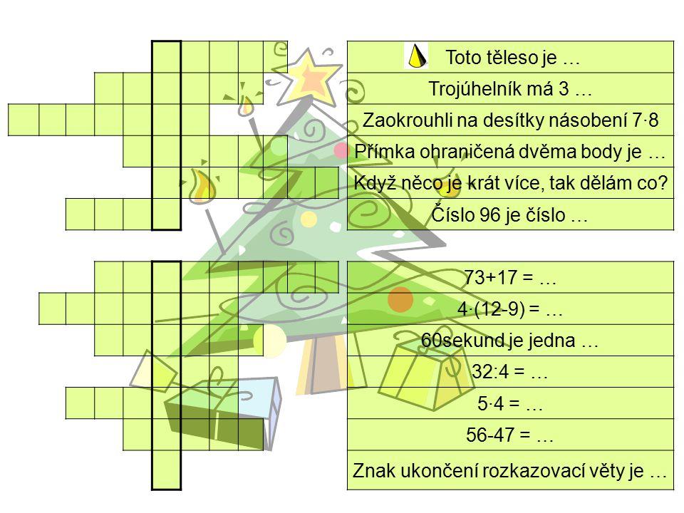 Toto těleso je … Trojúhelník má 3 … Zaokrouhli na desítky násobení 7·8 Přímka ohraničená dvěma body je … Když něco je krát více, tak dělám co? Číslo 9