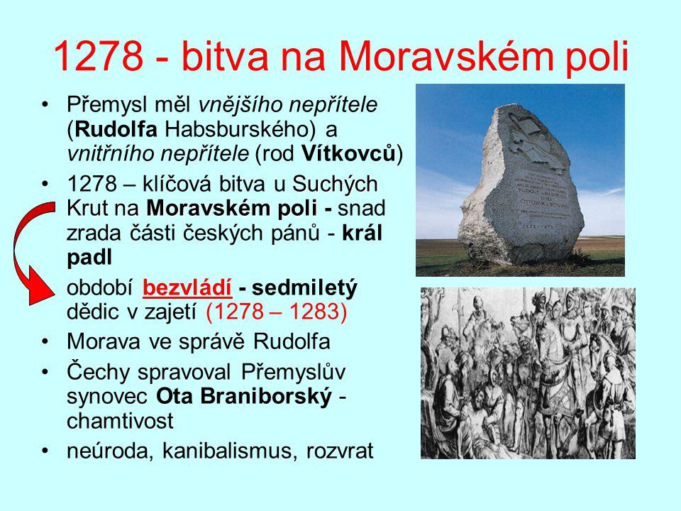 1278 - bitva na Moravském poli Přemysl měl vnějšího nepřítele (Rudolfa Habsburského) a vnitřního nepřítele (rod Vítkovců) Suchých Krut na Moravském poli1278 – klíčová bitva u Suchých Krut na Moravském poli - snad zrada části českých pánů - král padl období bezvládí - sedmiletý dědic v zajetí (1278 – 1283) Morava ve správě Rudolfa Čechy spravoval Přemyslův synovec Ota Braniborský - chamtivost neúroda, kanibalismus, rozvrat