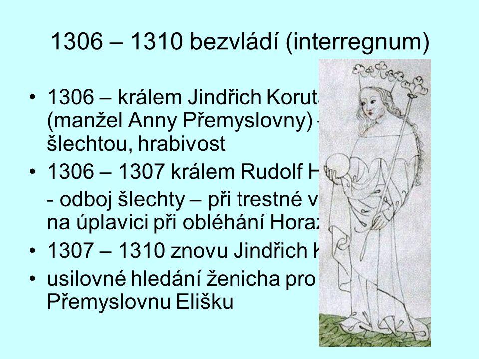 1306 – 1310 bezvládí (interregnum) 1306 – králem Jindřich Korutanský (manžel Anny Přemyslovny) – spory se šlechtou, hrabivost 1306 – 1307 králem Rudolf Habsburský - odboj šlechty – při trestné výpravě smrt na úplavici při obléhání Horažďovic 1307 – 1310 znovu Jindřich Korutanský usilovné hledání ženicha pro poslední Přemyslovnu Elišku