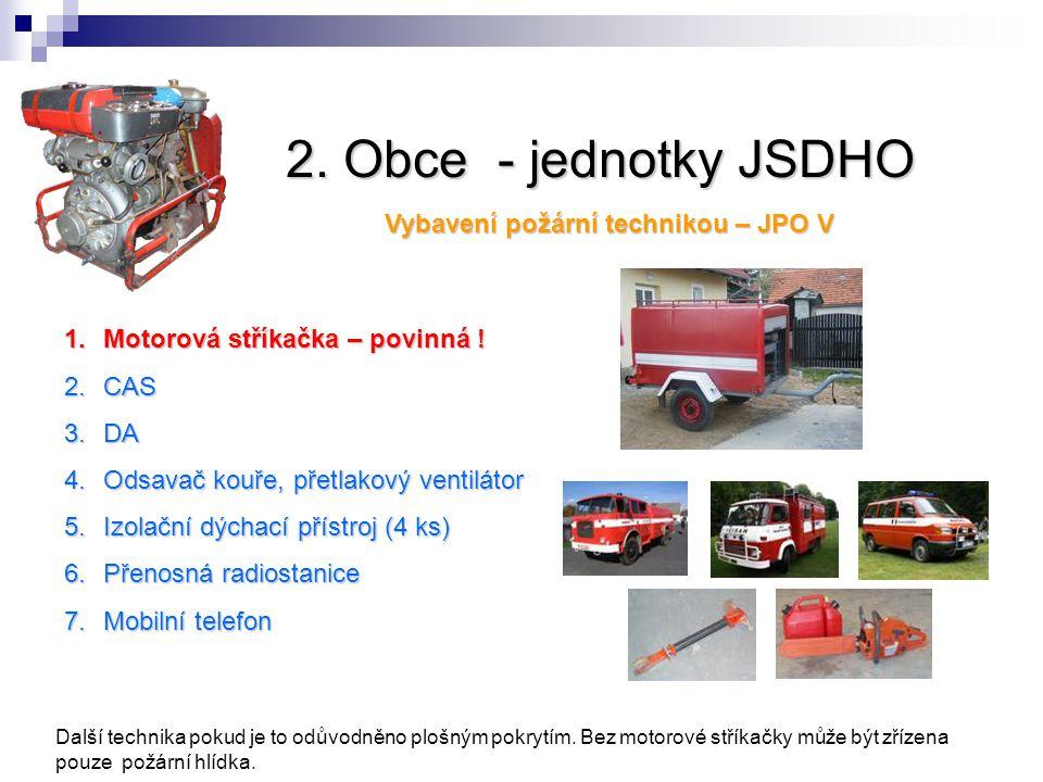 2. Obce - jednotky JSDHO Vybavení požární technikou – JPO V 1.Motorová stříkačka – povinná ! 2.CAS 3.DA 4.Odsavač kouře, přetlakový ventilátor 5.Izola