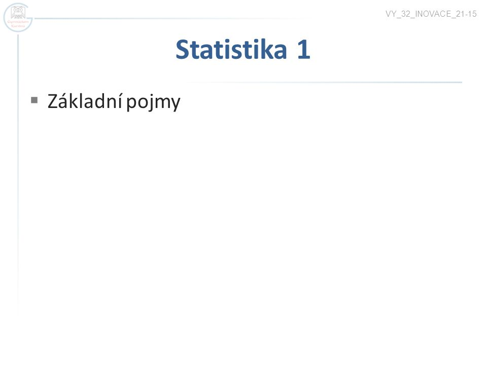 Statistika 1  Základní pojmy VY_32_INOVACE_21-15