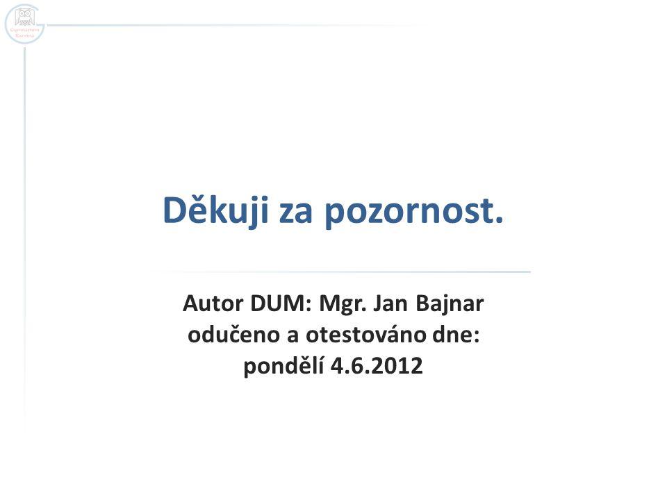Děkuji za pozornost. Autor DUM: Mgr. Jan Bajnar odučeno a otestováno dne: pondělí 4.6.2012